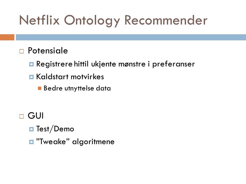 Netflix Ontology Recommender  Potensiale  Registrere hittil ukjente mønstre i preferanser  Kaldstart motvirkes Bedre utnyttelse data  GUI  Test/D