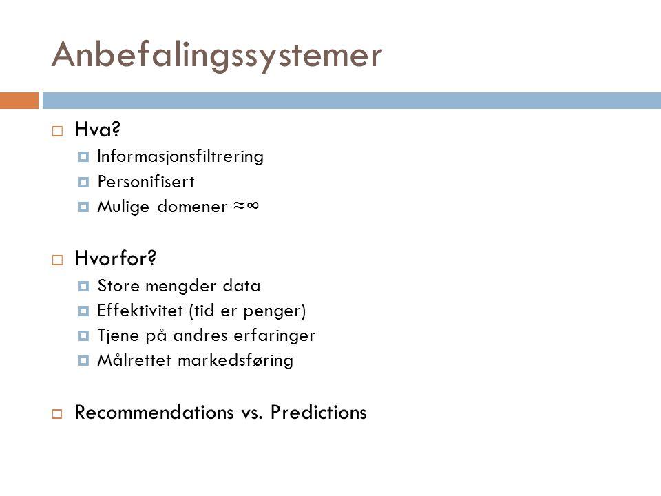 Anbefalingssystemer  Hva?  Informasjonsfiltrering  Personifisert  Mulige domener ≈∞  Hvorfor?  Store mengder data  Effektivitet (tid er penger)