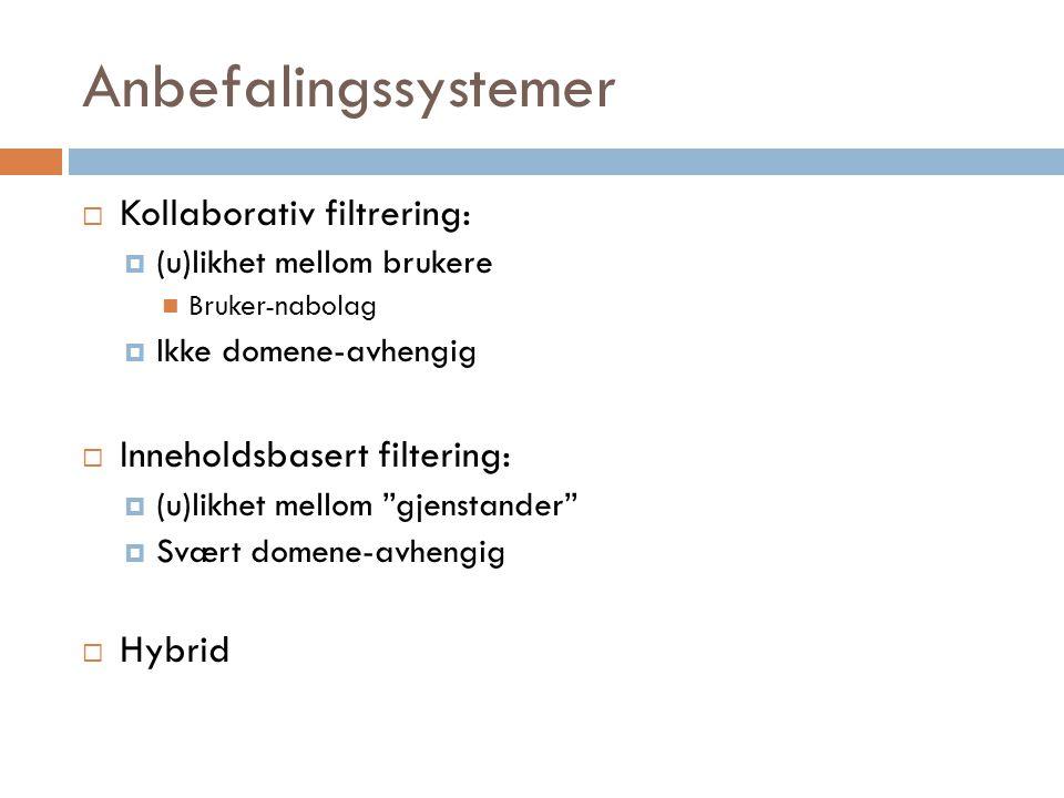 Anbefalingssystemer  Kollaborativ filtrering:  (u)likhet mellom brukere Bruker-nabolag  Ikke domene-avhengig  Inneholdsbasert filtering:  (u)likh