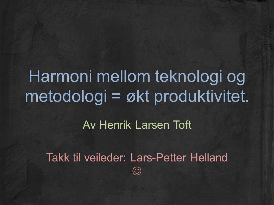 Harmoni mellom teknologi og metodologi = økt produktivitet. Av Henrik Larsen Toft Takk til veileder: Lars-Petter Helland