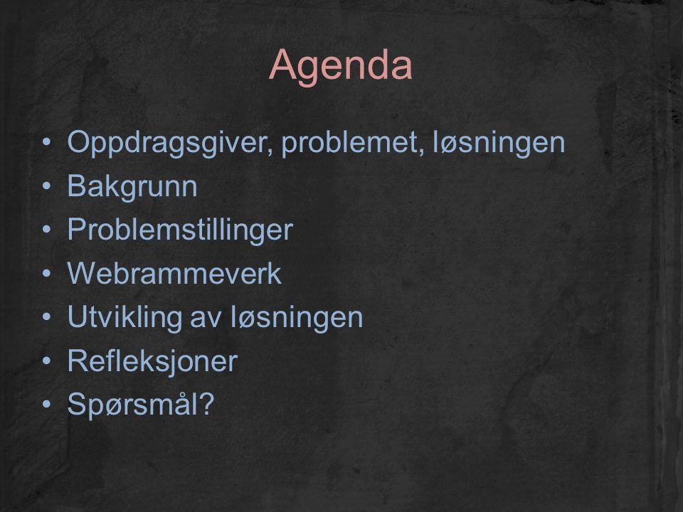 Agenda Oppdragsgiver, problemet, løsningen Bakgrunn Problemstillinger Webrammeverk Utvikling av løsningen Refleksjoner Spørsmål?