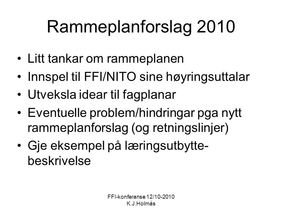 FFI-konferanse 12/10-2010 K.J.Holmås Rammeplanforslag 2010 Litt tankar om rammeplanen Innspel til FFI/NITO sine høyringsuttalar Utveksla idear til fagplanar Eventuelle problem/hindringar pga nytt rammeplanforslag (og retningslinjer) Gje eksempel på læringsutbytte- beskrivelse