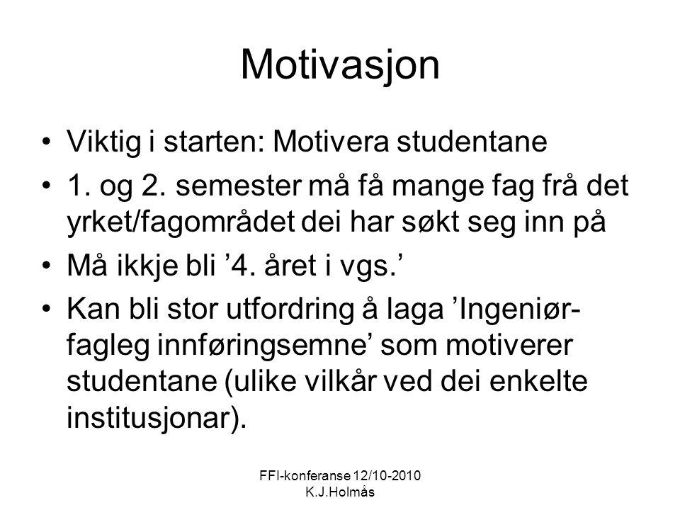 FFI-konferanse 12/10-2010 K.J.Holmås Motivasjon Viktig i starten: Motivera studentane 1. og 2. semester må få mange fag frå det yrket/fagområdet dei h
