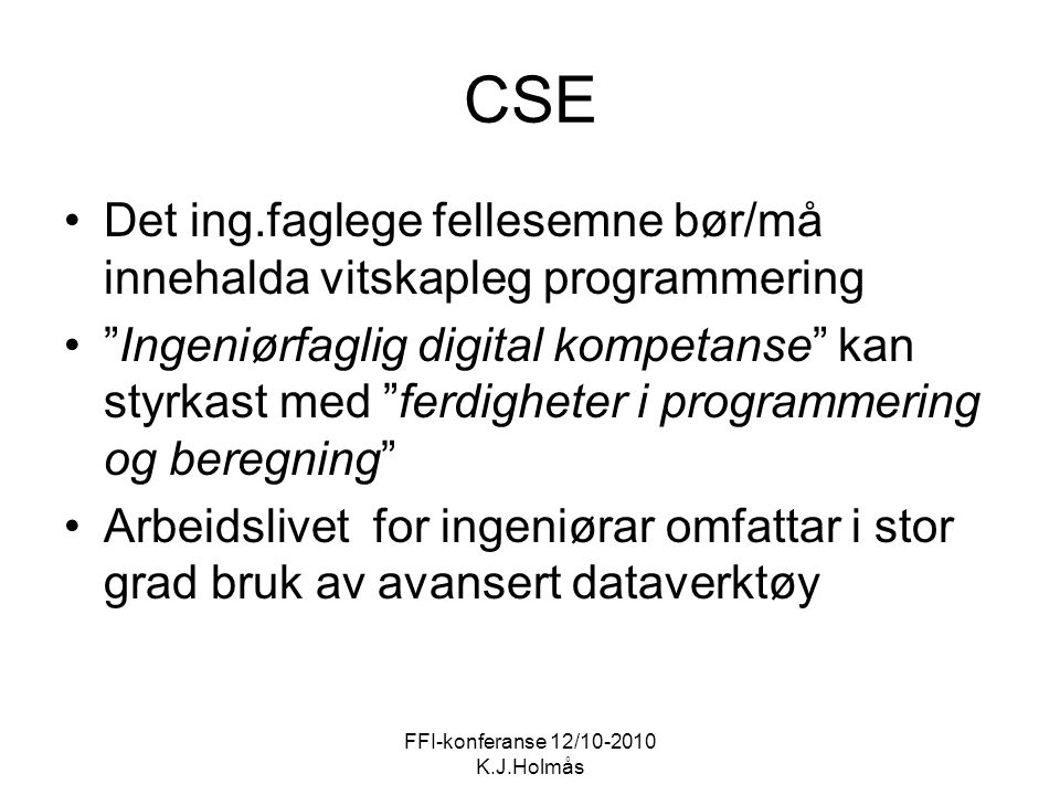 CSE Det ing.faglege fellesemne bør/må innehalda vitskapleg programmering Ingeniørfaglig digital kompetanse kan styrkast med ferdigheter i programmering og beregning Arbeidslivet for ingeniørar omfattar i stor grad bruk av avansert dataverktøy FFI-konferanse 12/10-2010 K.J.Holmås