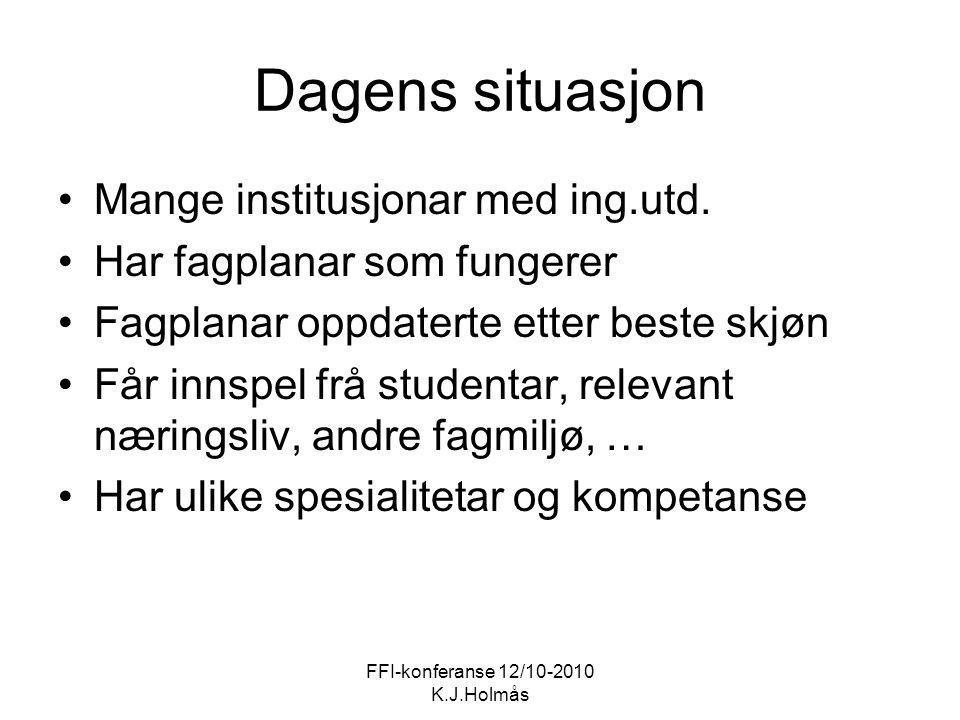 FFI-konferanse 12/10-2010 K.J.Holmås Dagens situasjon Mange institusjonar med ing.utd. Har fagplanar som fungerer Fagplanar oppdaterte etter beste skj