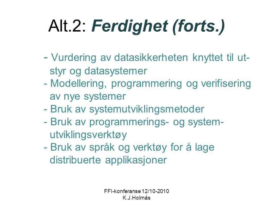 Alt.2: Ferdighet (forts.) - Vurdering av datasikkerheten knyttet til ut- styr og datasystemer - Modellering, programmering og verifisering av nye systemer - Bruk av systemutviklingsmetoder - Bruk av programmerings- og system- utviklingsverktøy - Bruk av språk og verktøy for å lage distribuerte applikasjoner FFI-konferanse 12/10-2010 K.J.Holmås