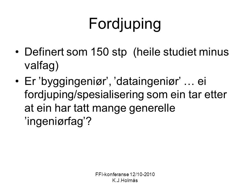 FFI-konferanse 12/10-2010 K.J.Holmås Fordjuping Definert som 150 stp (heile studiet minus valfag) Er 'byggingeniør', 'dataingeniør' … ei fordjuping/spesialisering som ein tar etter at ein har tatt mange generelle 'ingeniørfag'