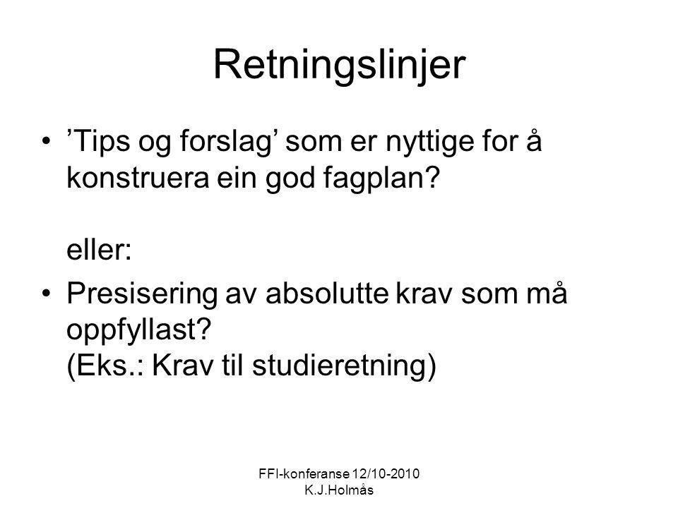FFI-konferanse 12/10-2010 K.J.Holmås Retningslinjer 'Tips og forslag' som er nyttige for å konstruera ein god fagplan? eller: Presisering av absolutte