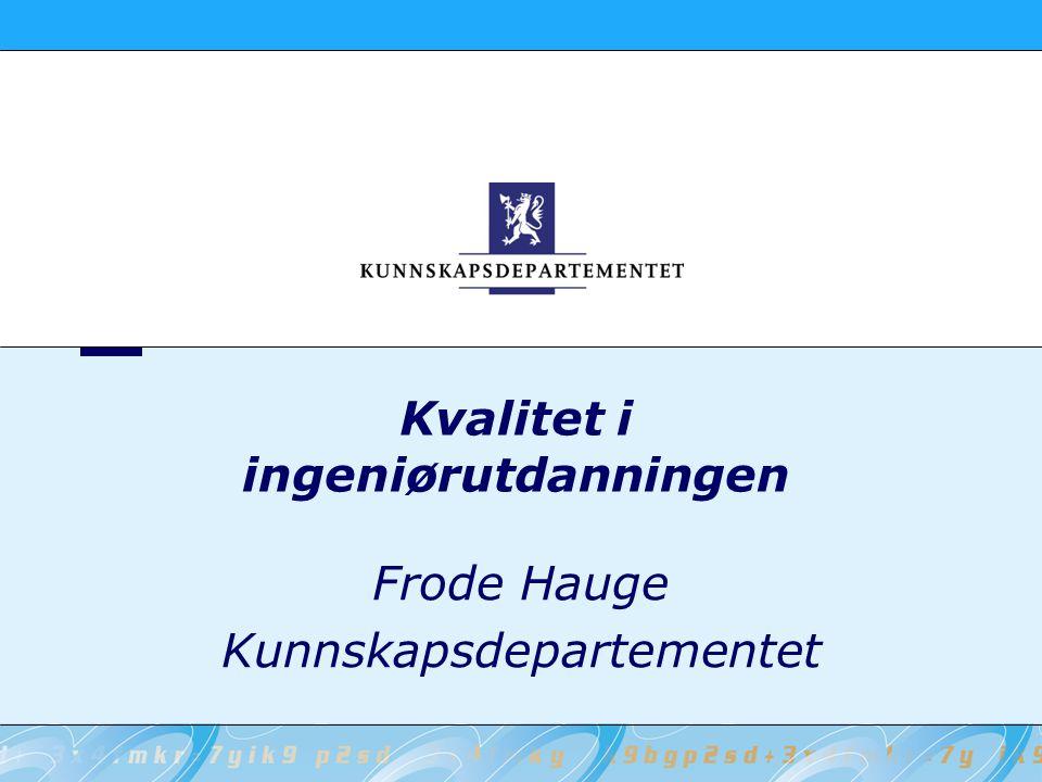 Kvalitet i ingeniørutdanningen Frode Hauge Kunnskapsdepartementet