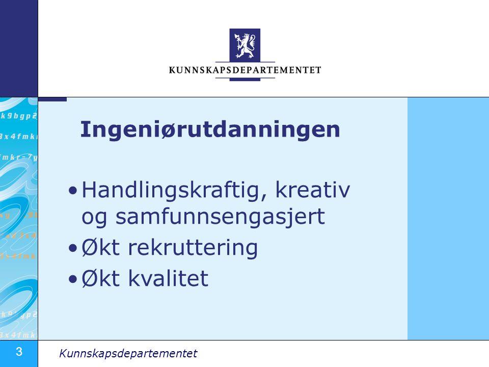 3 Kunnskapsdepartementet Handlingskraftig, kreativ og samfunnsengasjert Økt rekruttering Økt kvalitet Ingeniørutdanningen