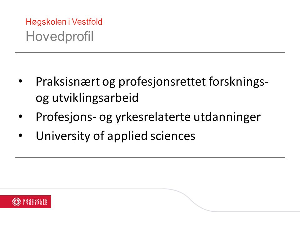 Høgskolen i Vestfold Hovedprofil Praksisnært og profesjonsrettet forsknings- og utviklingsarbeid Profesjons- og yrkesrelaterte utdanninger University