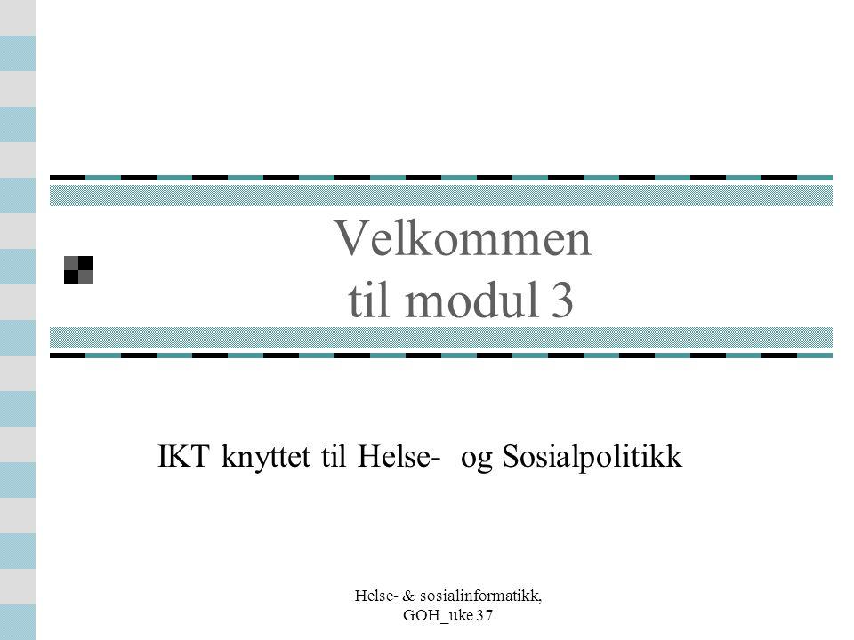 Helse- & sosialinformatikk, GOH_uke 37 Velkommen til modul 3 IKT knyttet til Helse- og Sosialpolitikk