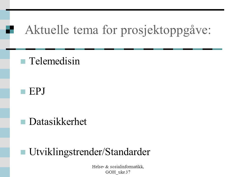 Helse- & sosialinformatikk, GOH_uke 37 Aktuelle tema for prosjektoppgåve: Telemedisin EPJ Datasikkerhet Utviklingstrender/Standarder