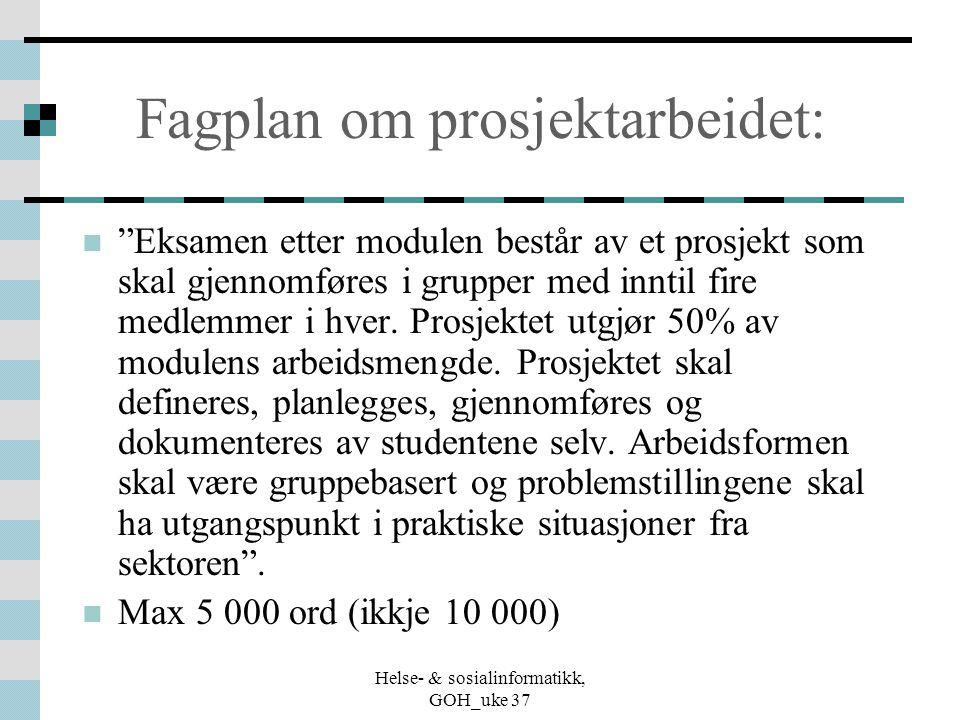 """Helse- & sosialinformatikk, GOH_uke 37 Fagplan om prosjektarbeidet: """"Eksamen etter modulen består av et prosjekt som skal gjennomføres i grupper med i"""