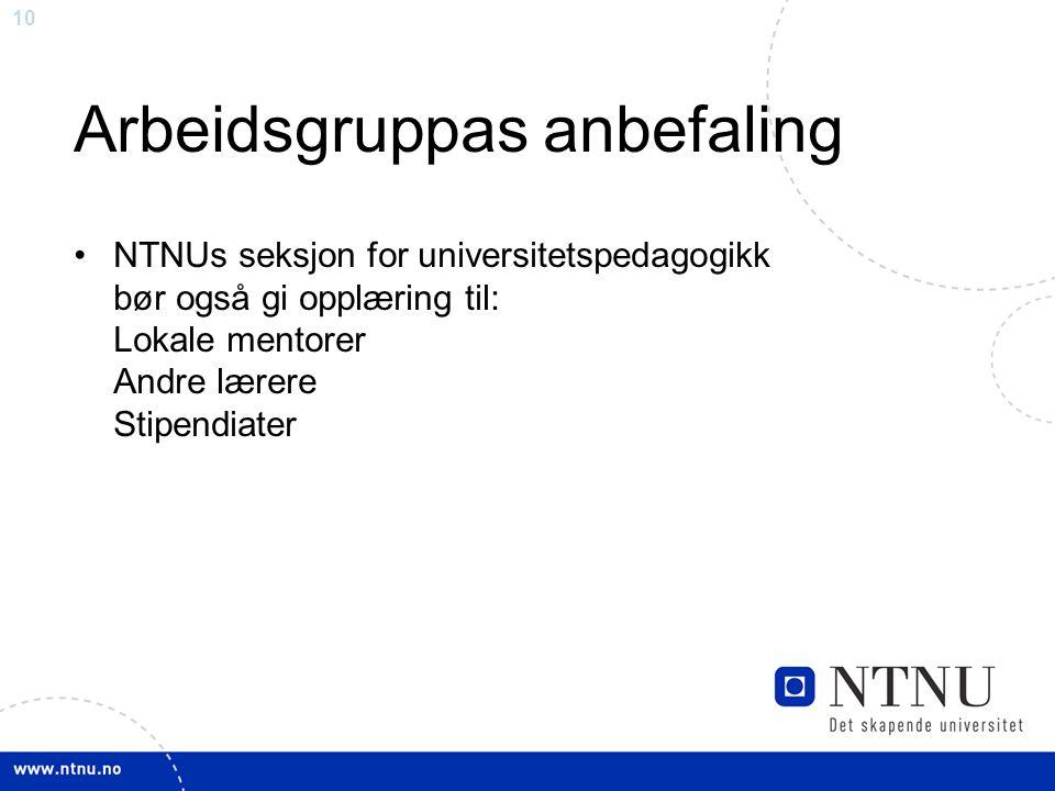 10 Arbeidsgruppas anbefaling NTNUs seksjon for universitetspedagogikk bør også gi opplæring til: Lokale mentorer Andre lærere Stipendiater