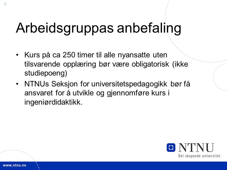8 Arbeidsgruppas anbefaling Kurs på ca 250 timer til alle nyansatte uten tilsvarende opplæring bør være obligatorisk (ikke studiepoeng) NTNUs Seksjon