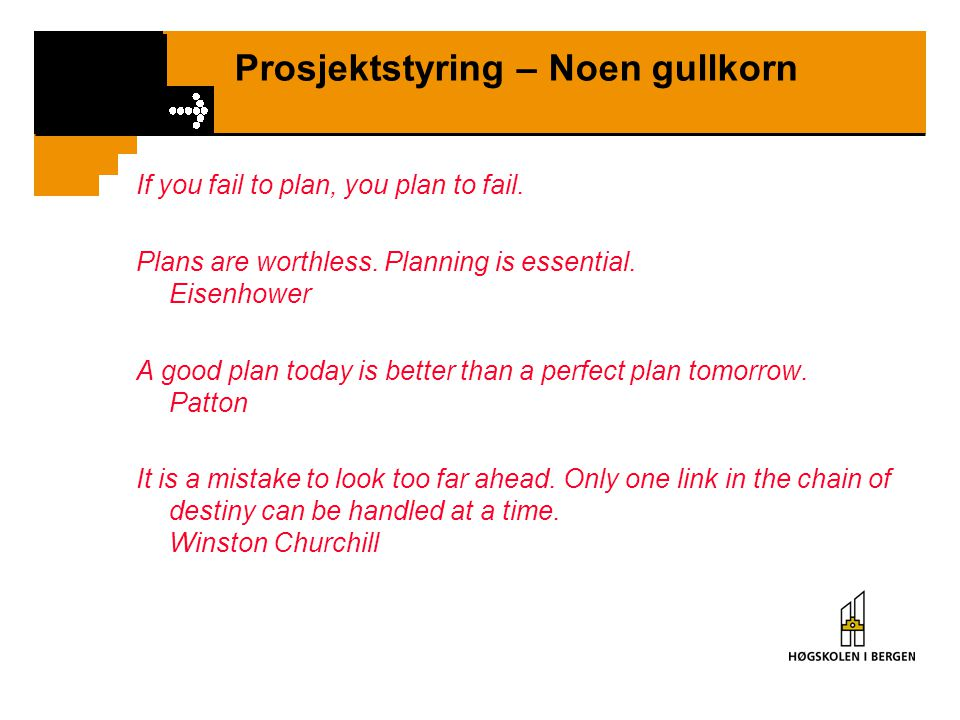 Prosjektstyring – Noen gullkorn If you fail to plan, you plan to fail. Plans are worthless. Planning is essential. Eisenhower A good plan today is bet