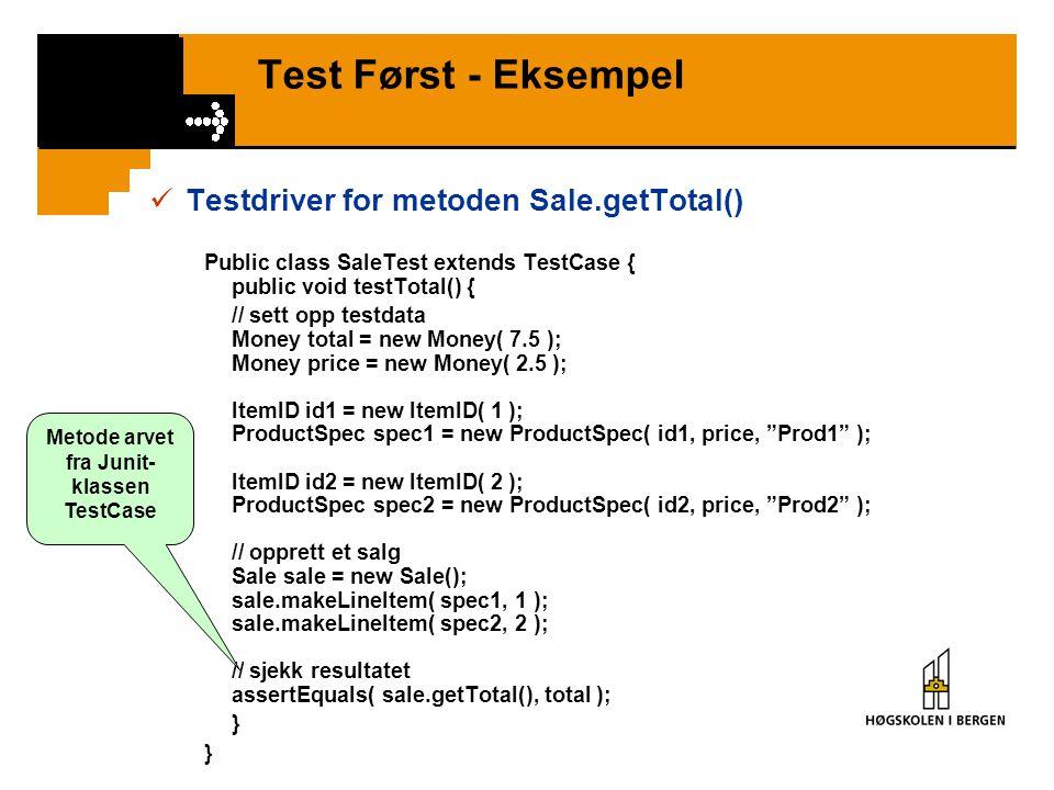 Test Først - Eksempel Testdriver for metoden Sale.getTotal() Public class SaleTest extends TestCase { public void testTotal() { // sett opp testdata Money total = new Money( 7.5 ); Money price = new Money( 2.5 ); ItemID id1 = new ItemID( 1 ); ProductSpec spec1 = new ProductSpec( id1, price, Prod1 ); ItemID id2 = new ItemID( 2 ); ProductSpec spec2 = new ProductSpec( id2, price, Prod2 ); // opprett et salg Sale sale = new Sale(); sale.makeLineItem( spec1, 1 ); sale.makeLineItem( spec2, 2 ); // sjekk resultatet assertEquals( sale.getTotal(), total ); } } Metode arvet fra Junit- klassen TestCase