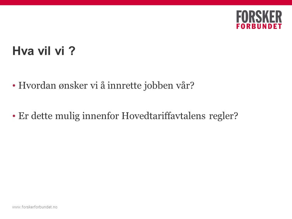 www.forskerforbundet.no Hva vil vi ? Hvordan ønsker vi å innrette jobben vår? Er dette mulig innenfor Hovedtariffavtalens regler?