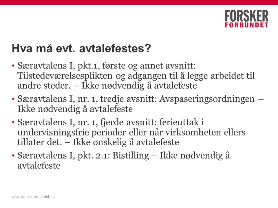 www.forskerforbundet.no Hva må evt. avtalefestes? Særavtalens I, pkt.1, første og annet avsnitt: Tilstedeværelsesplikten og adgangen til å legge arbei