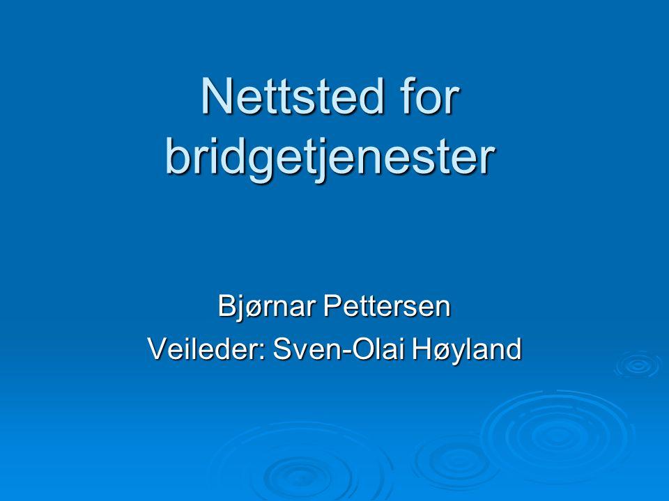 Nettsted for bridgetjenester Bjørnar Pettersen Veileder: Sven-Olai Høyland