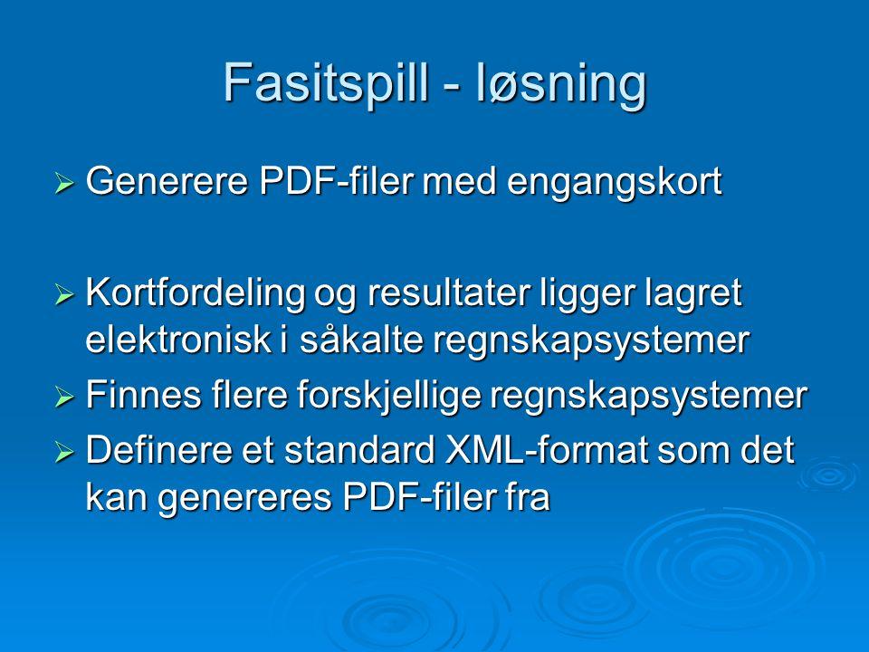 Fasitspill - løsning  Generere PDF-filer med engangskort  Kortfordeling og resultater ligger lagret elektronisk i såkalte regnskapsystemer  Finnes flere forskjellige regnskapsystemer  Definere et standard XML-format som det kan genereres PDF-filer fra