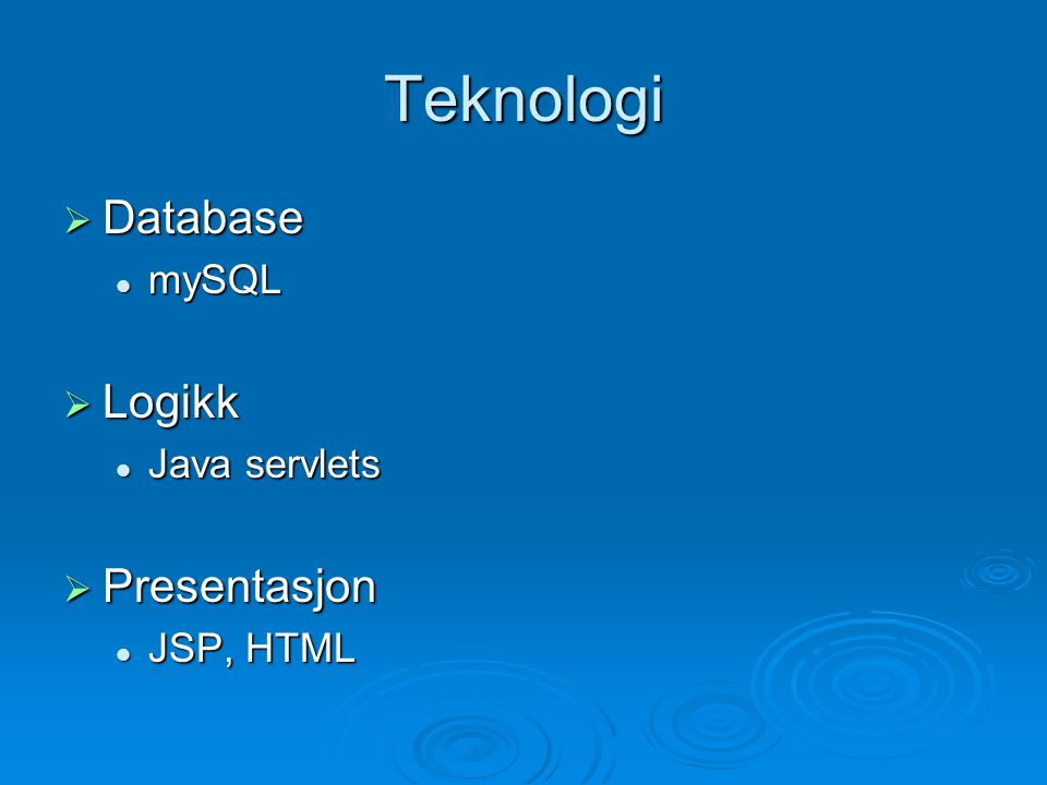 Teknologi  Database mySQL mySQL  Logikk Java servlets Java servlets  Presentasjon JSP, HTML JSP, HTML