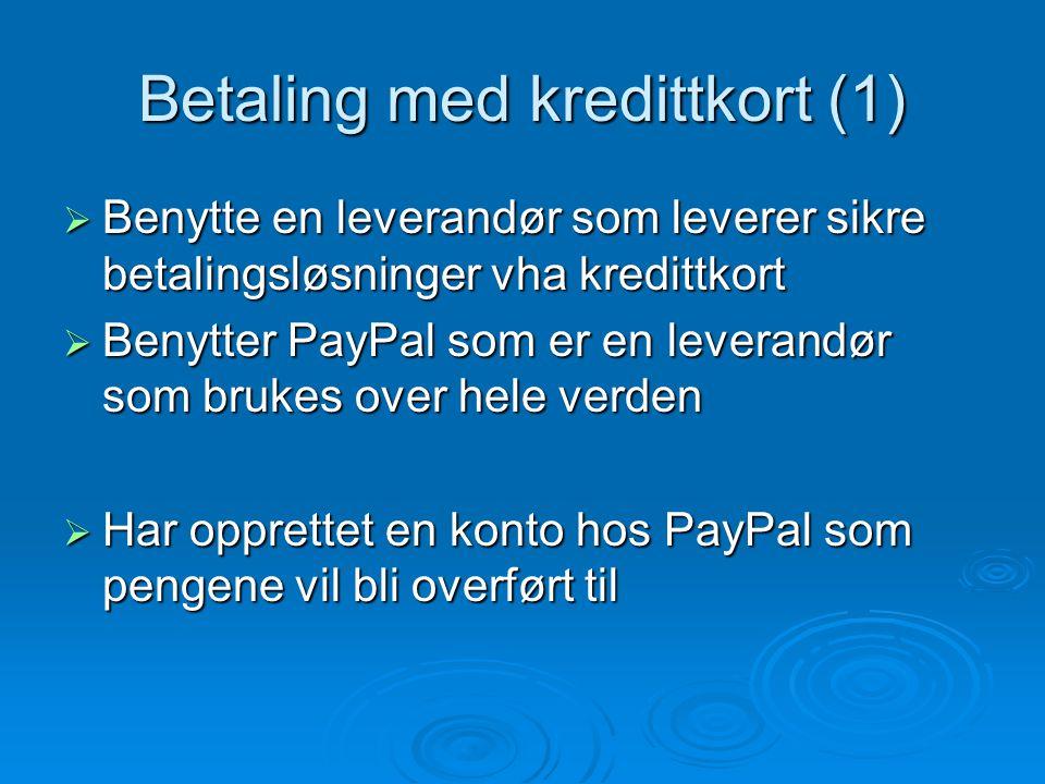 Betaling med kredittkort (1)  Benytte en leverandør som leverer sikre betalingsløsninger vha kredittkort  Benytter PayPal som er en leverandør som brukes over hele verden  Har opprettet en konto hos PayPal som pengene vil bli overført til