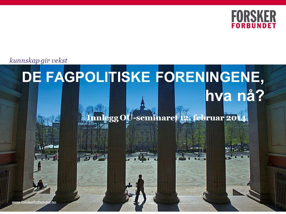 DE FAGPOLITISKE FORENINGENE, hva nå? Innlegg OU-seminaret 12. februar 2014 kunnskap gir vekst www.forskerforbundet.no