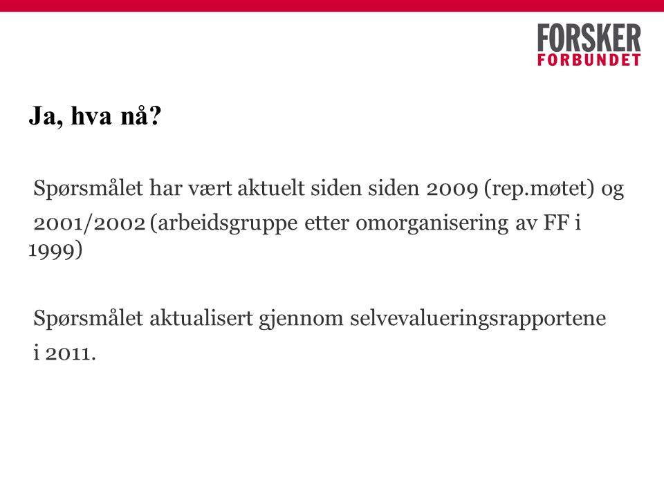 Ja, hva nå? Spørsmålet har vært aktuelt siden siden 2009 (rep.møtet) og 2001/2002 (arbeidsgruppe etter omorganisering av FF i 1999) Spørsmålet aktuali