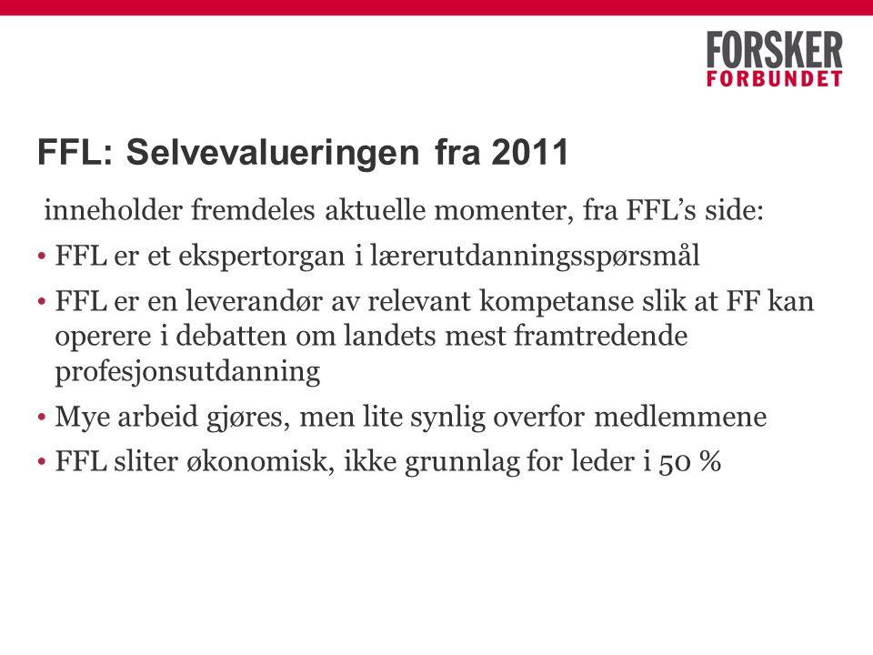 FFL: Selvevalueringen fra 2011 inneholder fremdeles aktuelle momenter, fra FFL's side: FFL er et ekspertorgan i lærerutdanningsspørsmål FFL er en leverandør av relevant kompetanse slik at FF kan operere i debatten om landets mest framtredende profesjonsutdanning Mye arbeid gjøres, men lite synlig overfor medlemmene FFL sliter økonomisk, ikke grunnlag for leder i 50 %