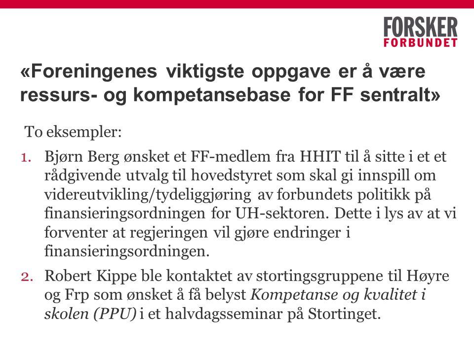 «Foreningenes viktigste oppgave er å være ressurs- og kompetansebase for FF sentralt» To eksempler: 1.Bjørn Berg ønsket et FF-medlem fra HHIT til å sitte i et et rådgivende utvalg til hovedstyret som skal gi innspill om videreutvikling/tydeliggjøring av forbundets politikk på finansieringsordningen for UH-sektoren.