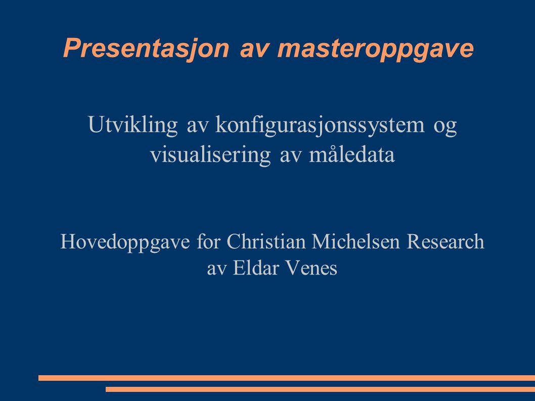 Presentasjon av masteroppgave Utvikling av konfigurasjonssystem og visualisering av måledata Hovedoppgave for Christian Michelsen Research av Eldar Ve
