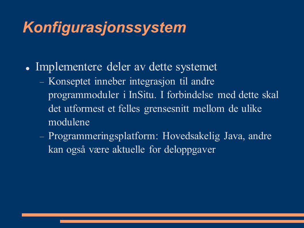 Konfigurasjonssystem Implementere deler av dette systemet  Konseptet inneber integrasjon til andre programmoduler i InSitu. I forbindelse med dette s
