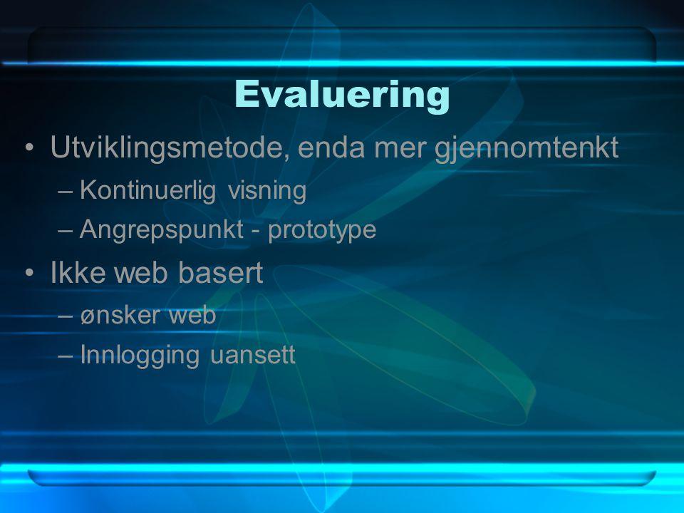 Evaluering Utviklingsmetode, enda mer gjennomtenkt –Kontinuerlig visning –Angrepspunkt - prototype Ikke web basert –ønsker web –Innlogging uansett