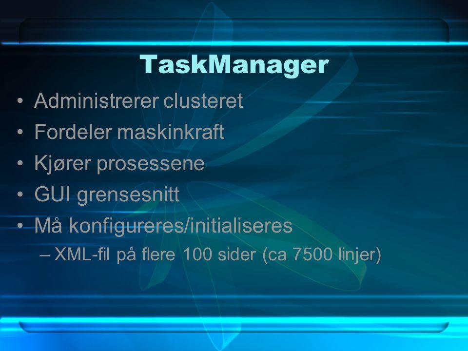 TaskManager Administrerer clusteret Fordeler maskinkraft Kjører prosessene GUI grensesnitt Må konfigureres/initialiseres –XML-fil på flere 100 sider (
