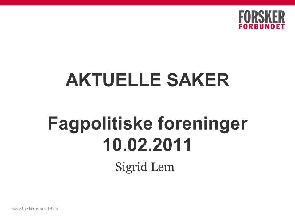 www.forskerforbundet.no AKTUELLE SAKER Fagpolitiske foreninger 10.02.2011 Sigrid Lem
