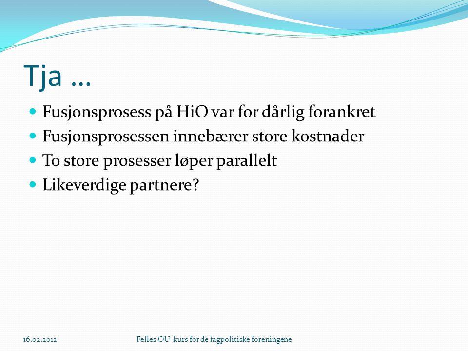 Tja … Fusjonsprosess på HiO var for dårlig forankret Fusjonsprosessen innebærer store kostnader To store prosesser løper parallelt Likeverdige partnere.