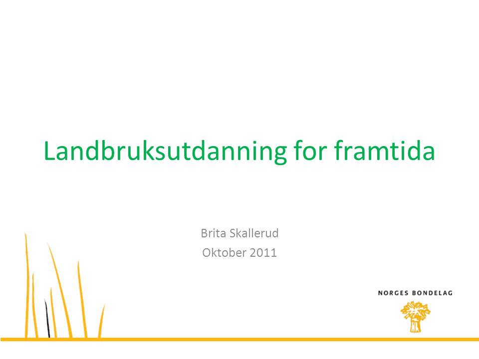Landbruksutdanning for framtida Brita Skallerud Oktober 2011