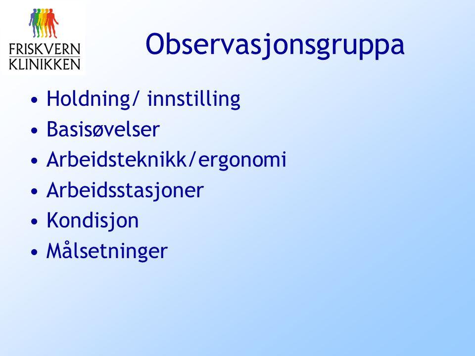 Observasjonsgruppa Holdning/ innstilling Basisøvelser Arbeidsteknikk/ergonomi Arbeidsstasjoner Kondisjon Målsetninger