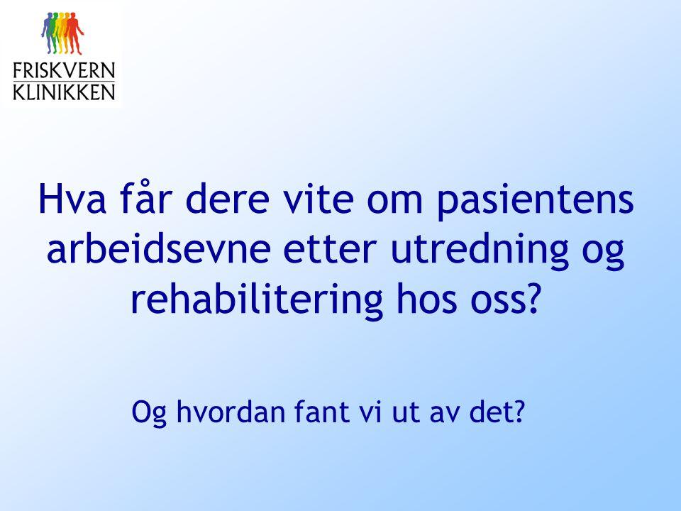 Og hvordan fant vi ut av det? Hva får dere vite om pasientens arbeidsevne etter utredning og rehabilitering hos oss?