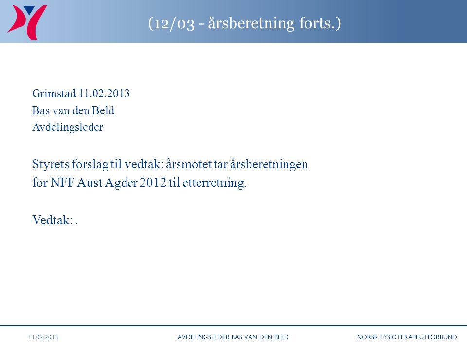 NORSK FYSIOTERAPEUTFORBUND (12/03 - årsberetning forts.) Grimstad 11.02.2013 Bas van den Beld Avdelingsleder Styrets forslag til vedtak: årsmøtet tar årsberetningen for NFF Aust Agder 2012 til etterretning.