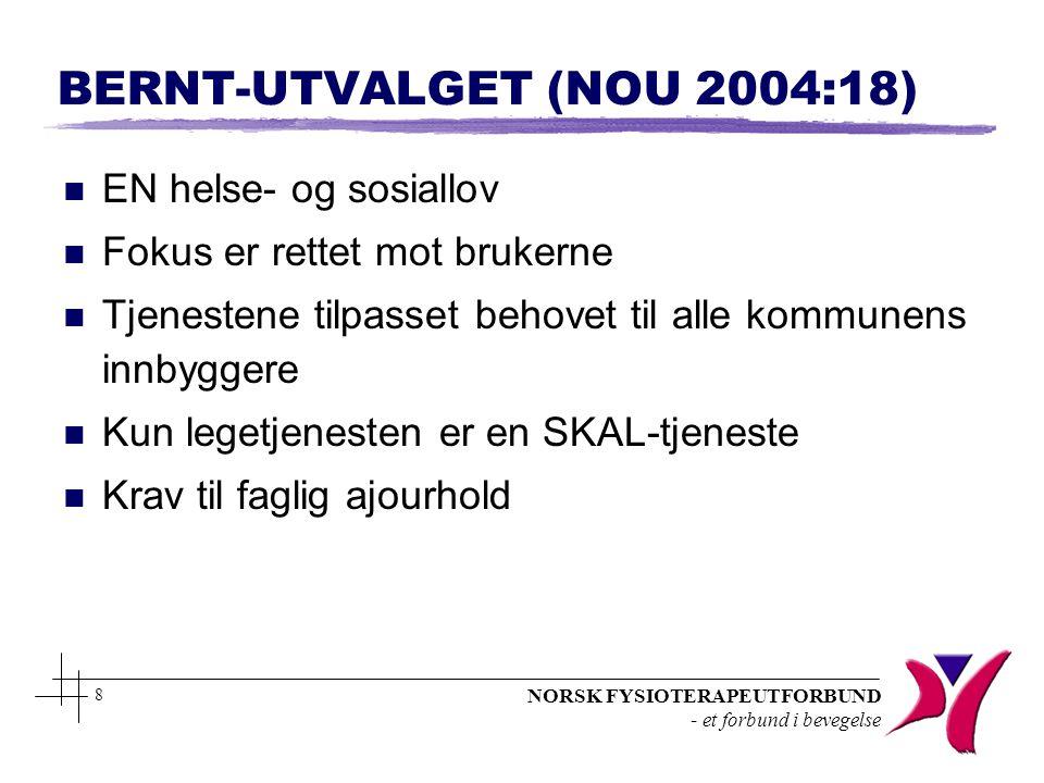NORSK FYSIOTERAPEUTFORBUND - et forbund i bevegelse 8 BERNT-UTVALGET (NOU 2004:18) n EN helse- og sosiallov n Fokus er rettet mot brukerne n Tjenesten