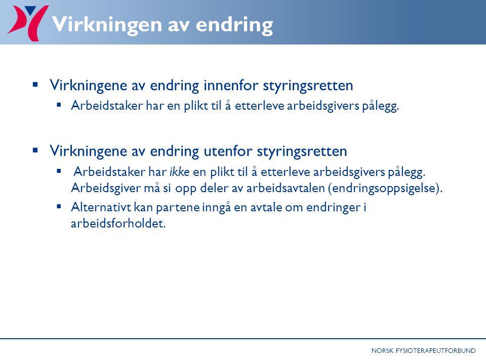 NORSK FYSIOTERAPEUTFORBUND Virkningen av endring  Virkningene av endring innenfor styringsretten  Arbeidstaker har en plikt til å etterleve arbeidsg