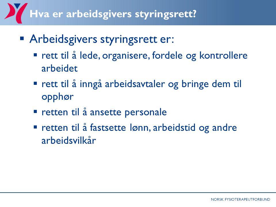 NORSK FYSIOTERAPEUTFORBUND Hva er arbeidsgivers styringsrett?  Arbeidsgivers styringsrett er:  rett til å lede, organisere, fordele og kontrollere a