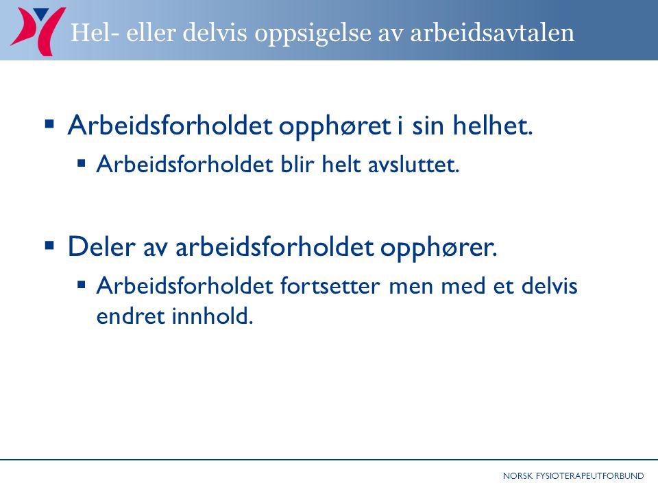 NORSK FYSIOTERAPEUTFORBUND Hel- eller delvis oppsigelse av arbeidsavtalen  Arbeidsforholdet opphøret i sin helhet.  Arbeidsforholdet blir helt avslu