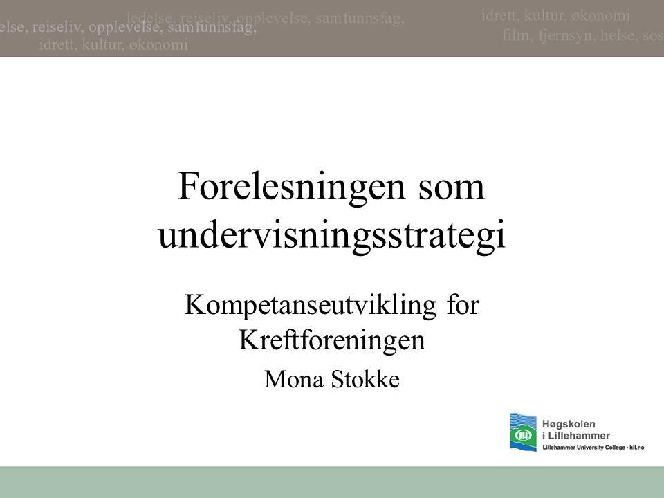 Forelesningen som undervisningsstrategi Kompetanseutvikling for Kreftforeningen Mona Stokke
