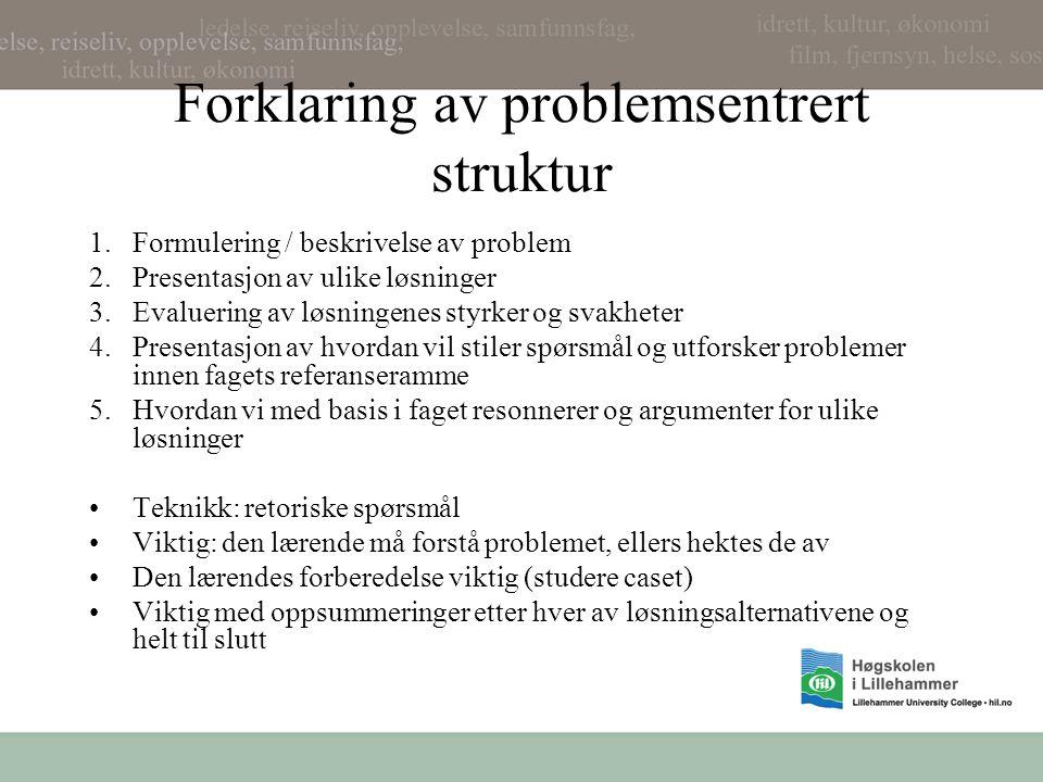 Forklaring av problemsentrert struktur 1.Formulering / beskrivelse av problem 2.Presentasjon av ulike løsninger 3.Evaluering av løsningenes styrker og