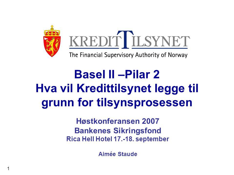 1 Basel II –Pilar 2 Hva vil Kredittilsynet legge til grunn for tilsynsprosessen Høstkonferansen 2007 Bankenes Sikringsfond Rica Hell Hotel 17.-18.