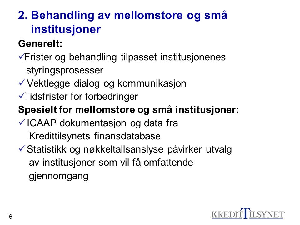 6 2. Behandling av mellomstore og små institusjoner Generelt: Frister og behandling tilpasset institusjonenes styringsprosesser Vektlegge dialog og ko